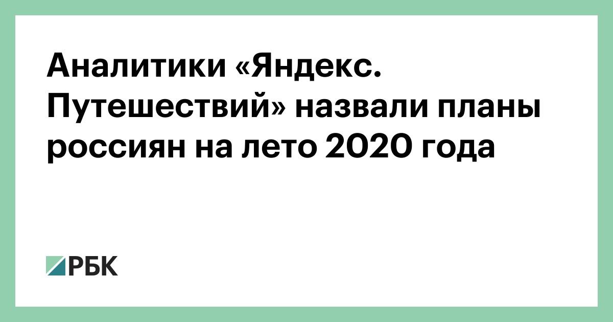 Аналитики «Яндекс. Путешествий» назвали планы россиян на лето 2020 года