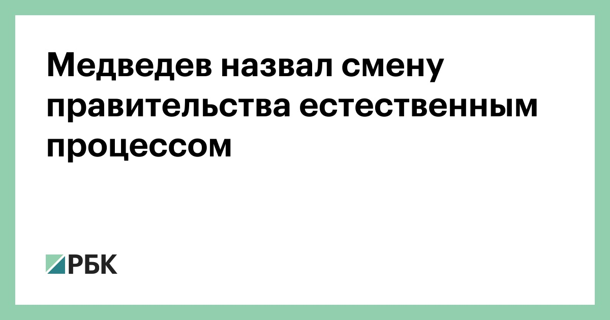 Медведев назвал смену правительства естественным процессом