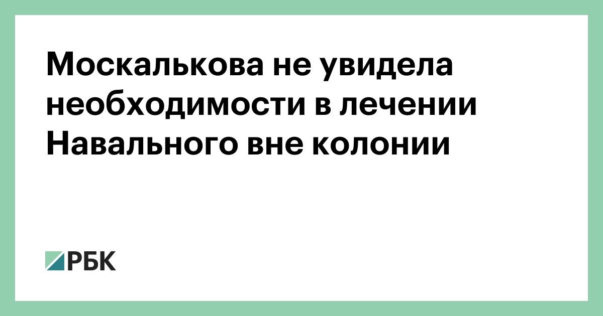 Москалькова не увидела необходимости в лечении Навального вне колонии :: Политика :: РБК