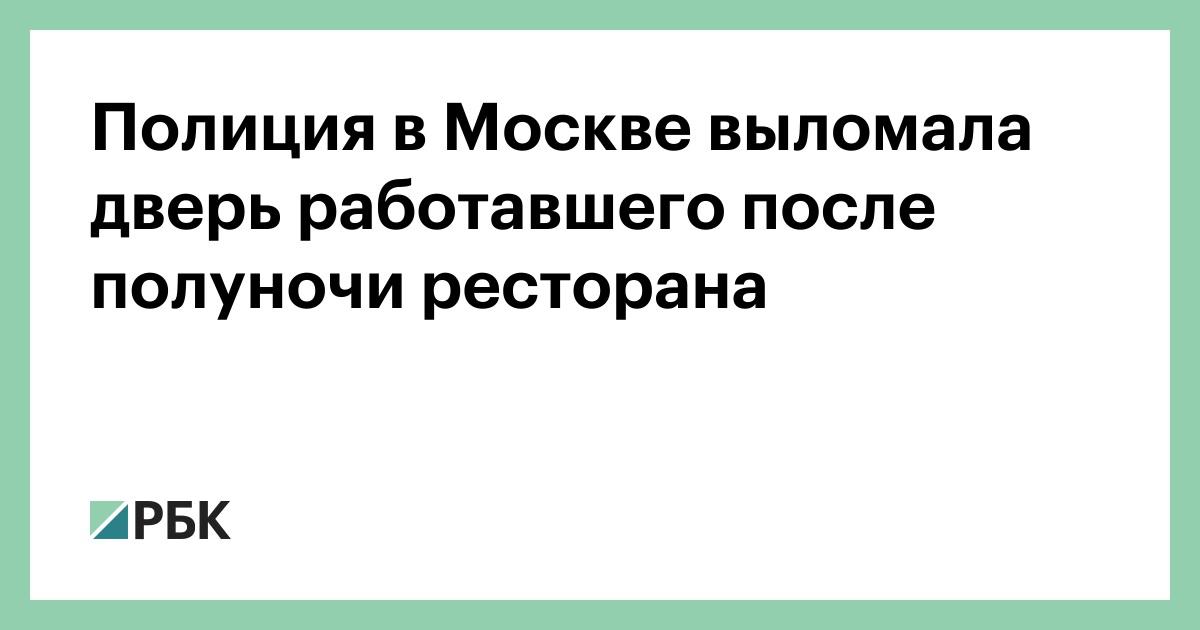 Полиция в Москве выломала двери работал после полуночи ресторана :: Общество :: РБК
