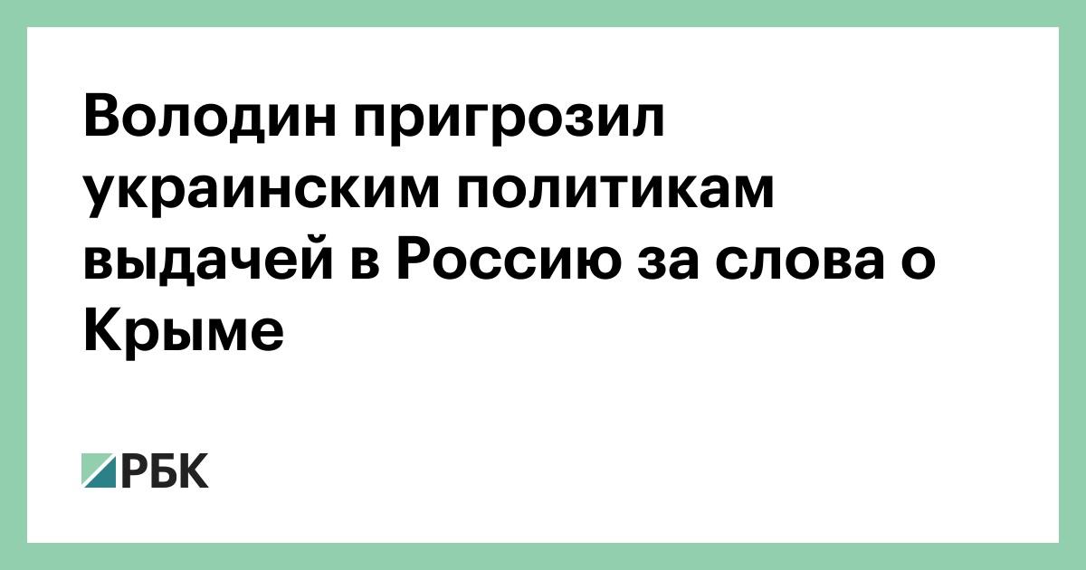 Володин пригрозил украинским политикам выдачей в Россию за слова о Крыме
