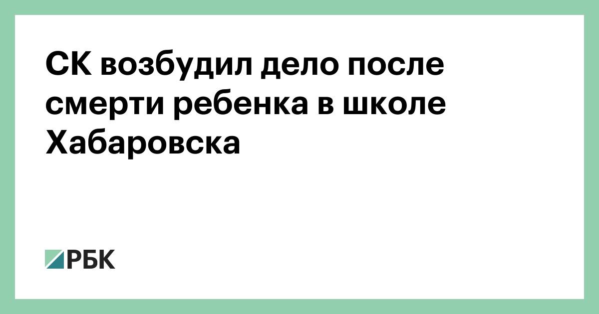 СК возбудил дело после смерти ребенка в школе Хабаровска