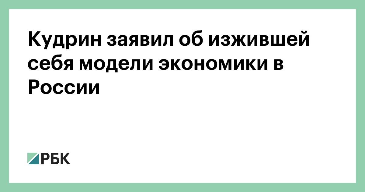 Кудрин заявил об изжившей себя модели экономики в России