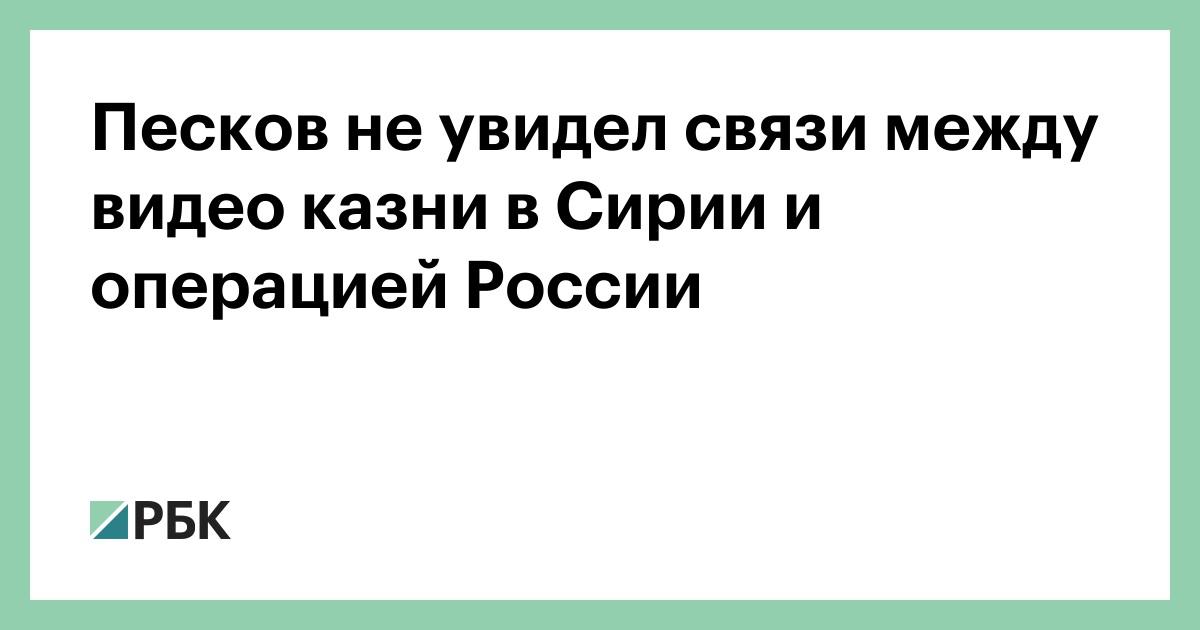 Песков не увидел связи между видео казни в Сирии и операцией России