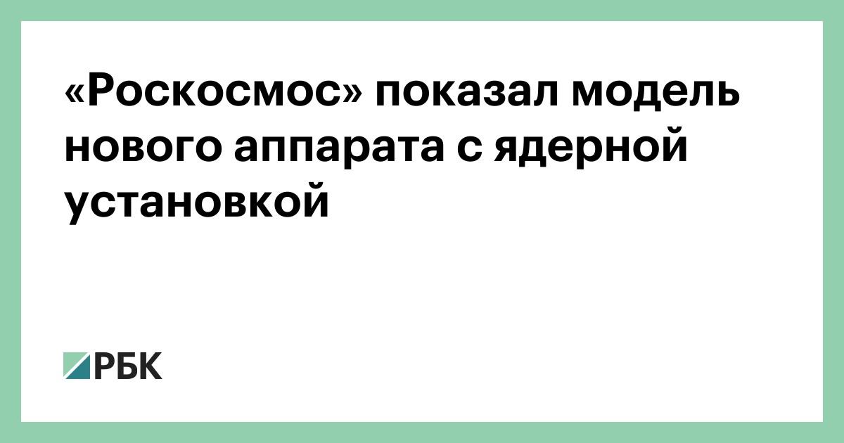 «Роскосмос» показал модель нового аппарата с ядерной установкой :: Технологии и медиа :: РБК - ElkNews.ru
