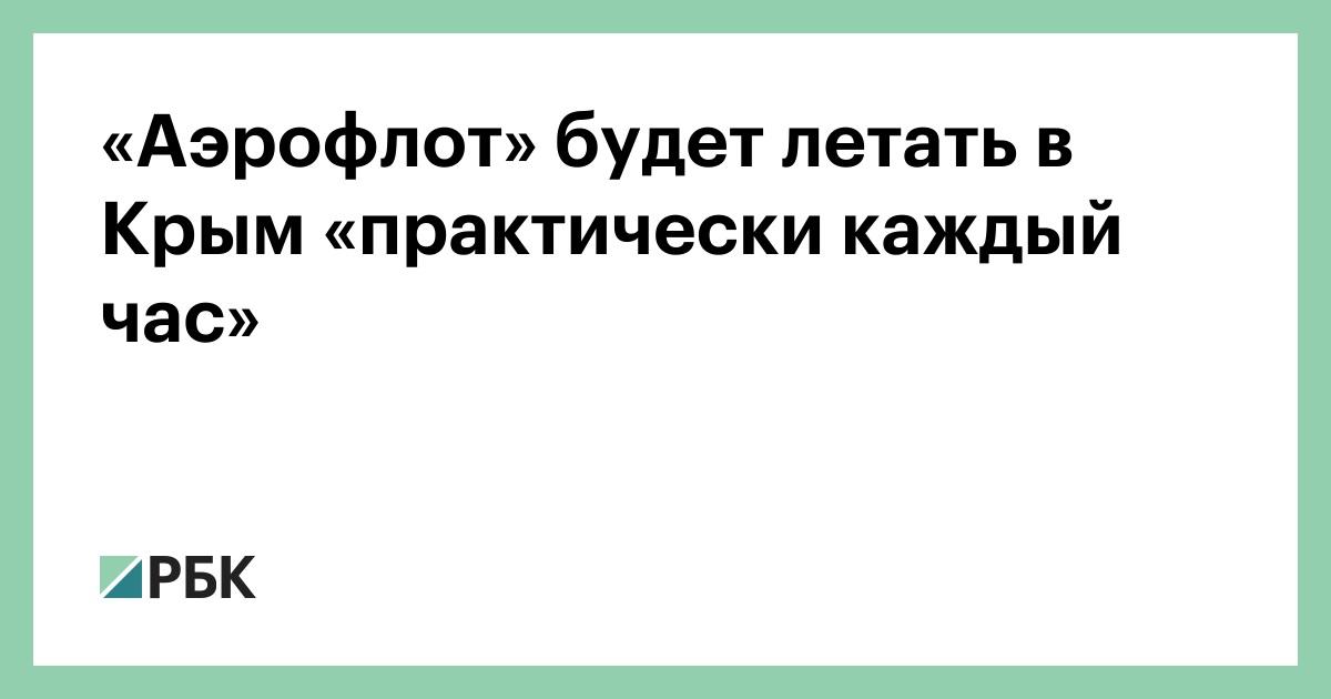 «Аэрофлот» будет летать в Крым «практически каждый час» :: Общество :: РБК