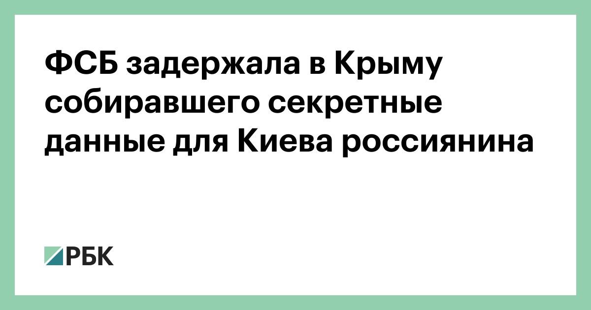 ФСБ задержала в Крыму собирал секретные данные для Киева россиянина :: Общество :: РБК