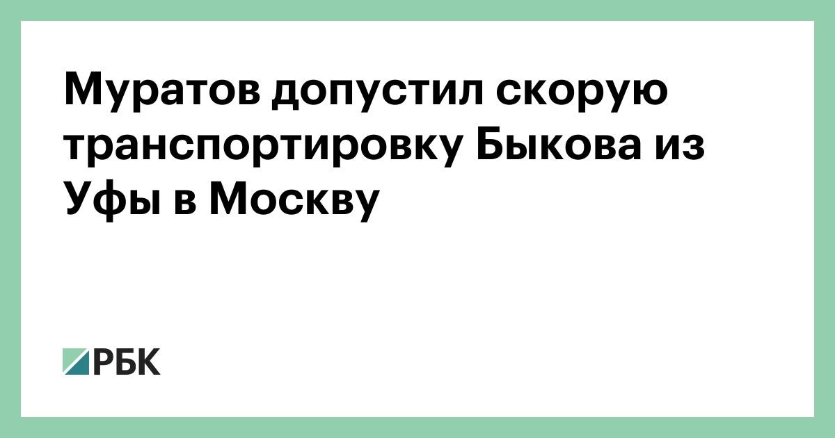 Муратов допустил скорую транспортировку Быкова из Уфы в Москву