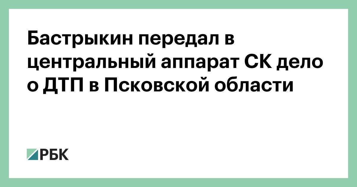 Бастрыкин передал в центральный аппарат СК дело о ДТП в Псковской обла
