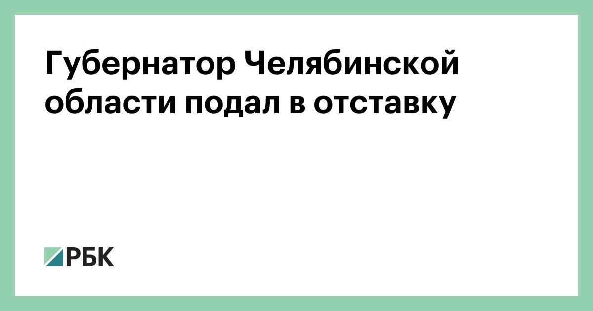0b79ee0447209 Губернатор Челябинской области подал в отставку :: Политика :: РБК