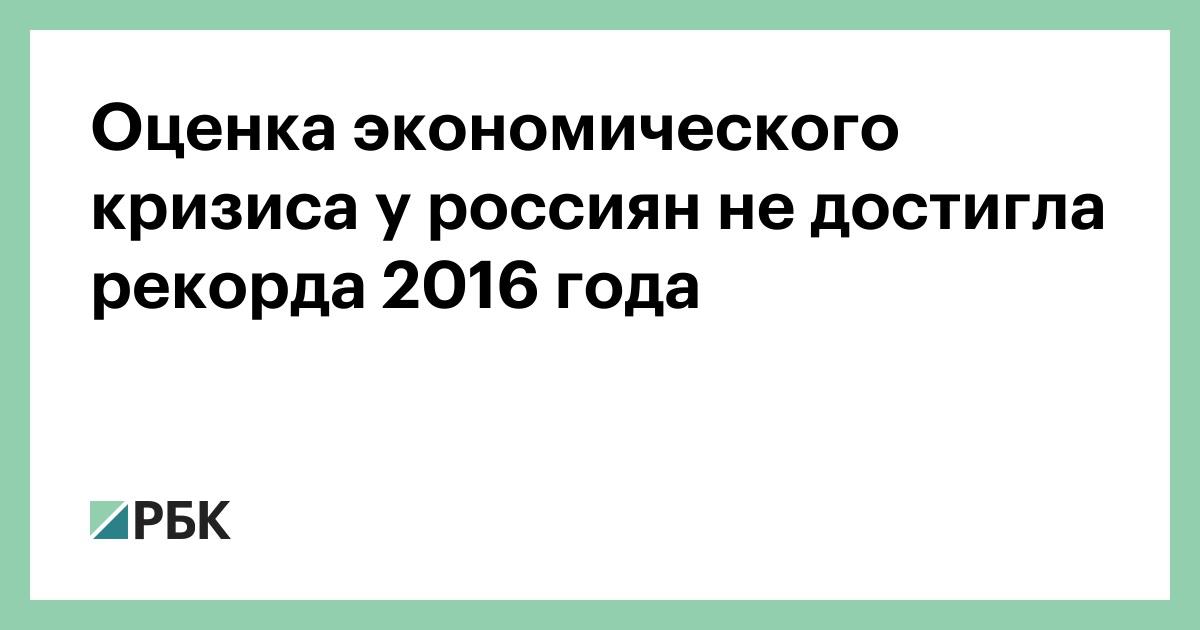 Оценка экономического кризиса у россиян не достигла рекорда 2016 года