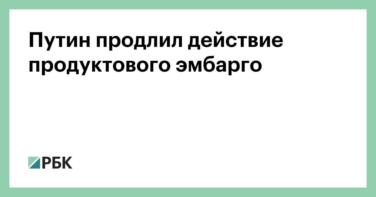 Путин продлил действие продуктового эмбарго