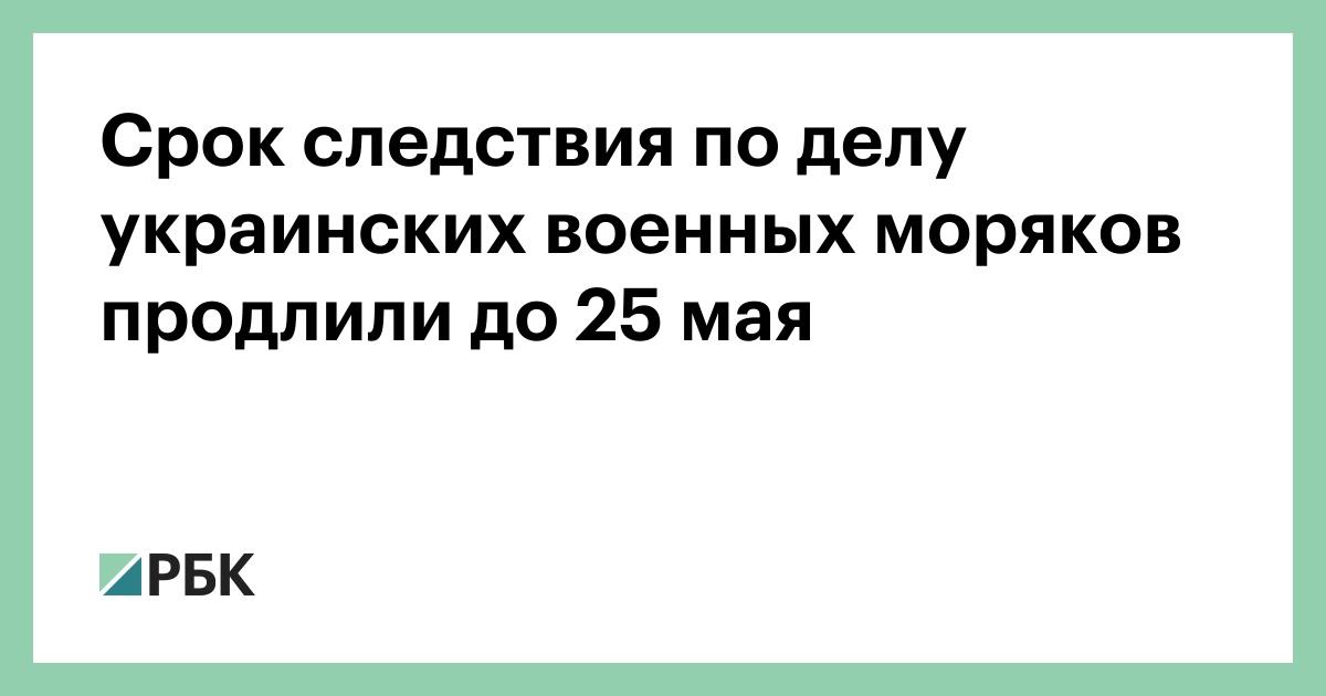 Срок следствия по делу украинских военных моряков продлили до 25 мая