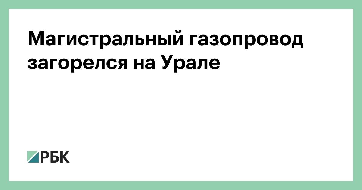 Магистральный газопровод загорелся на Урале