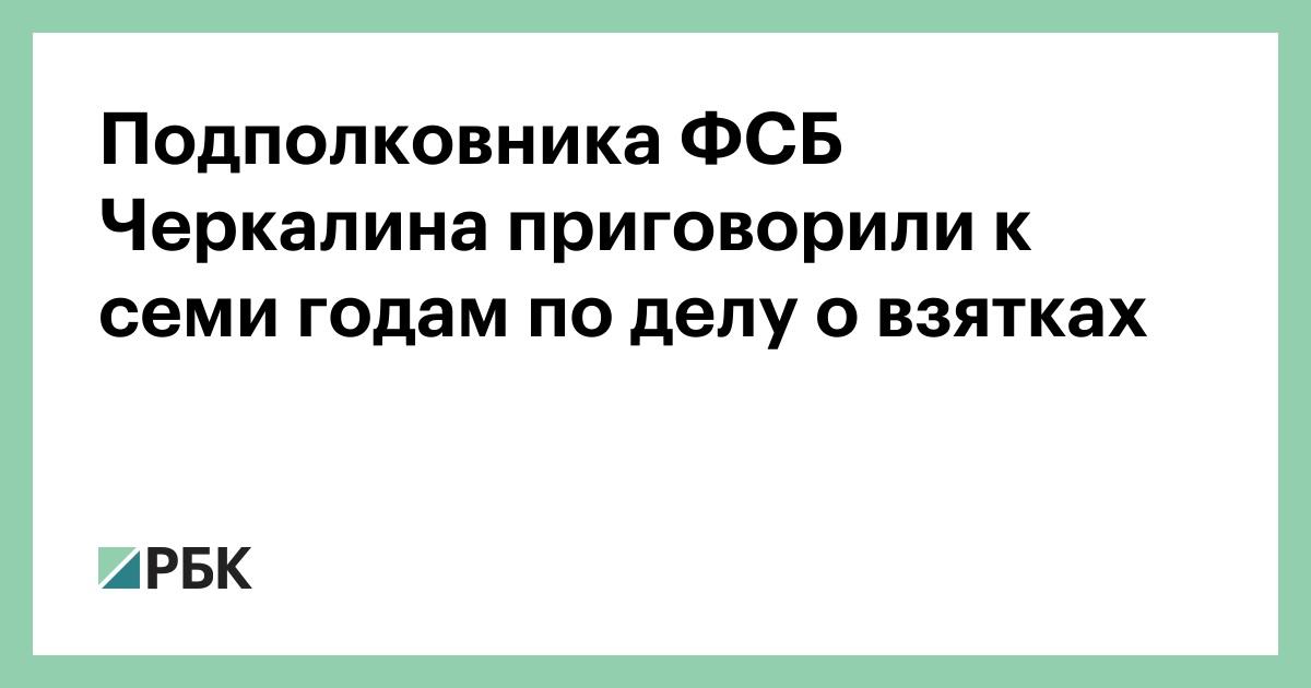 Подполковника ФСБ Черкалина приговорили к семи годам по делу о взятках :: Общество :: РБК