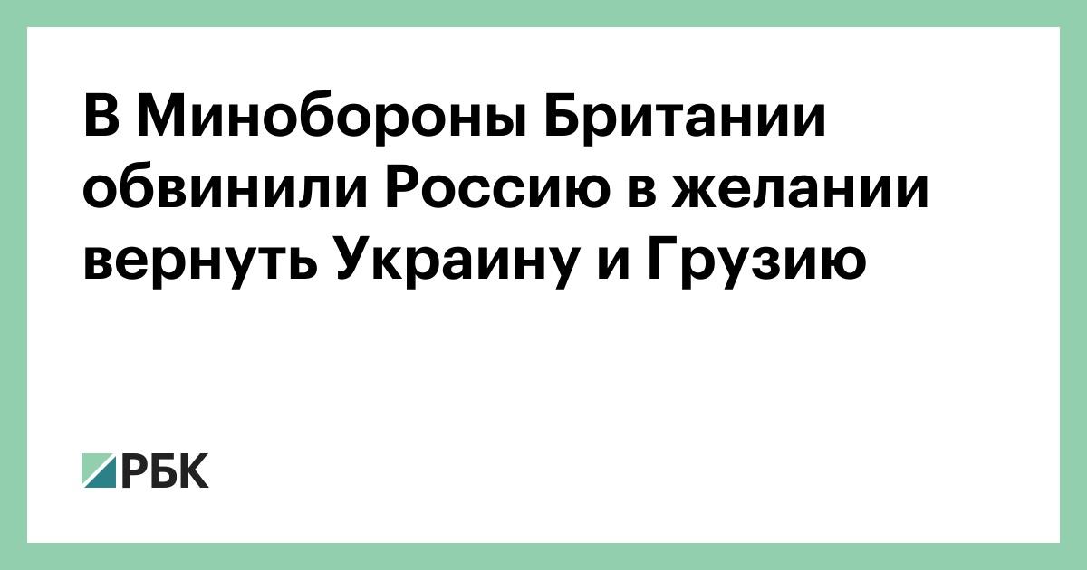 В Минобороны Британии обвинили Россию в желании вернуть Украину и Груз