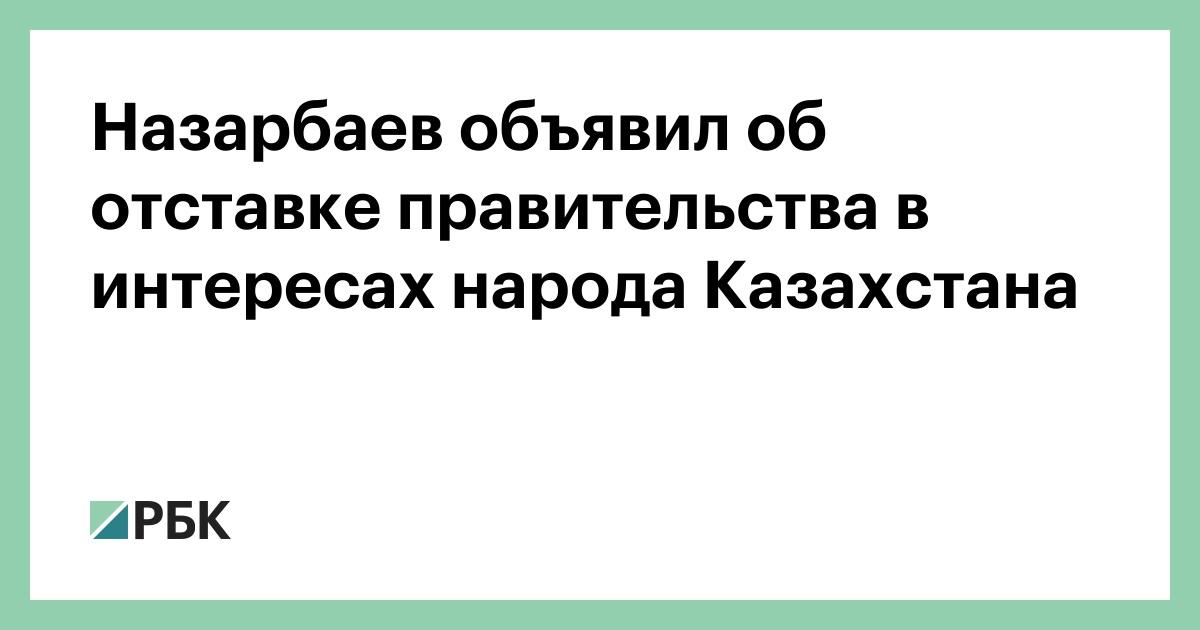 Назарбаев объявил об отставке правительства в интересах народа Казахстана