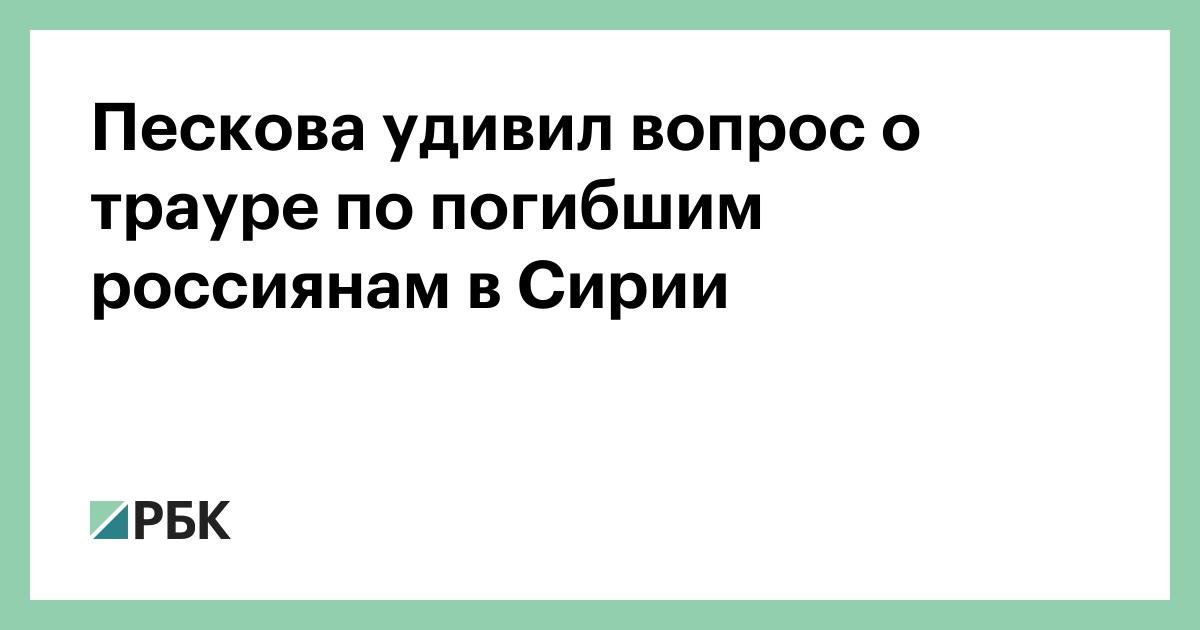 Пескова удивил вопрос о трауре по погибшим россиянам в Сирии :: Политика :: РБК - ElkNews.ru