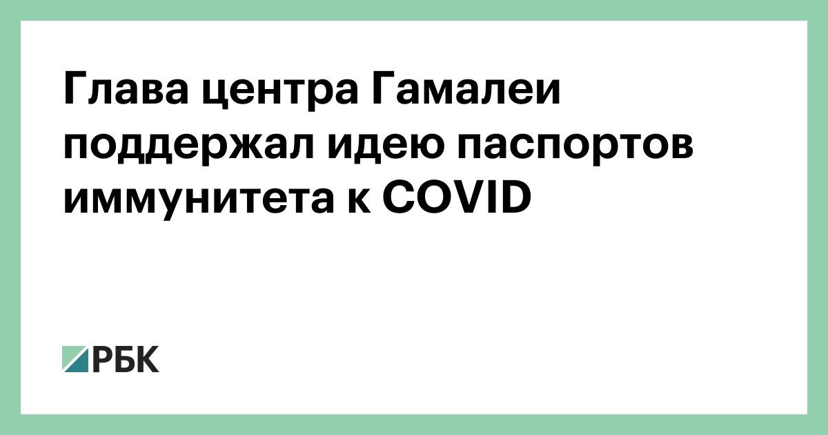 Глава центра Гамалеи поддержал идею паспортов иммунитета к COVID :: Общество :: РБК