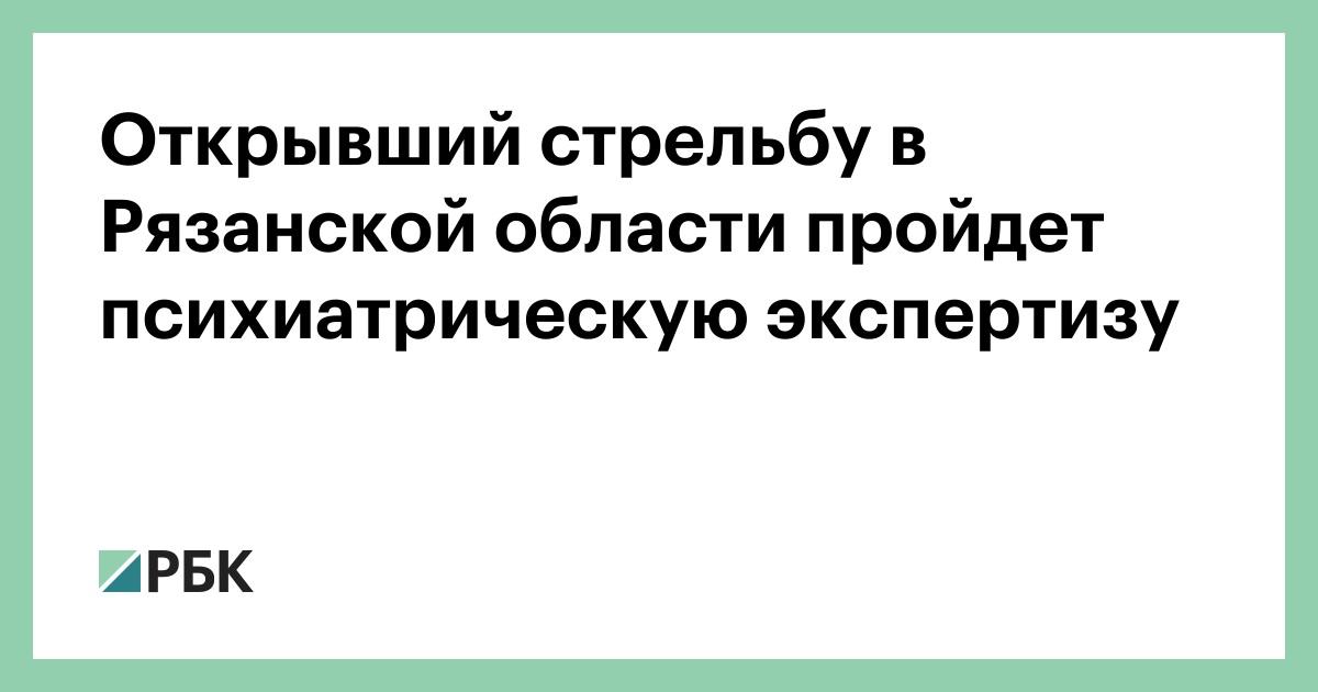 Открывший стрельбу в Рязанской области пройдет психиатрическую экспертизу