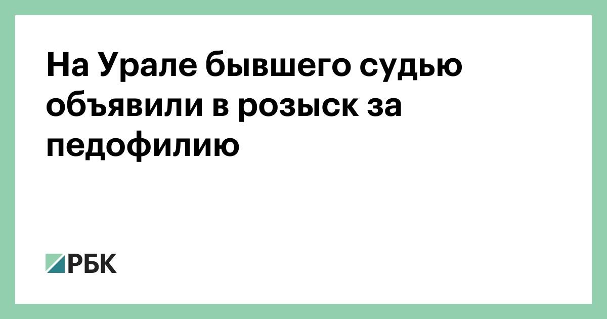 На Урале бывшего судью объявили в розыск за педофилию