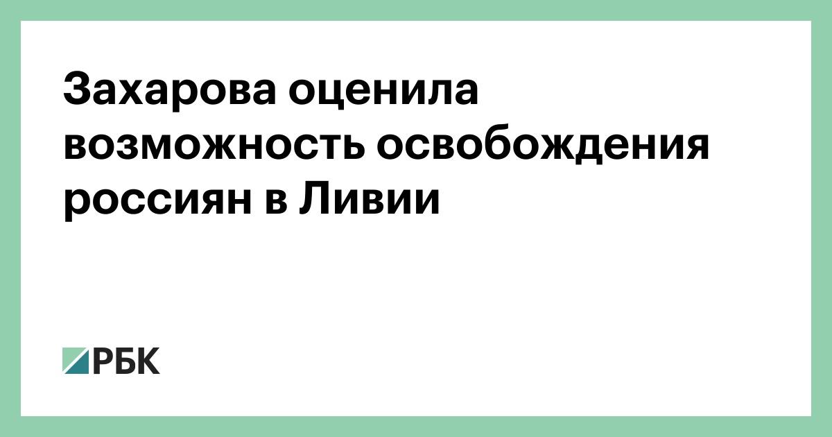 Захарова оценила возможность освобождения россиян в Ливии