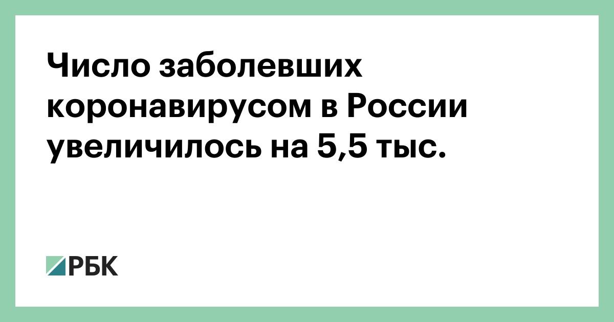 Число заболевших коронавирусом в России увеличилось на 5,5 тыс