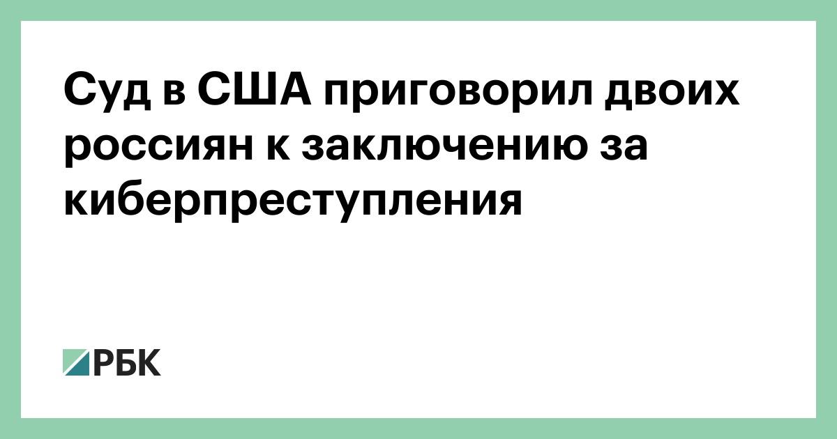 Суд в США приговорил двоих россиян к заключению за киберпреступления :: Общество :: РБК - ElkNews.ru