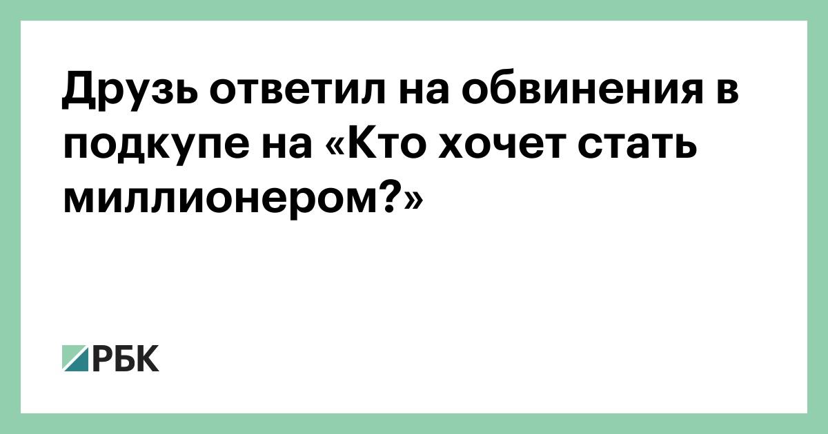 Друзь ответил на обвинения в подкупе на «Кто хочет стать миллионером?»