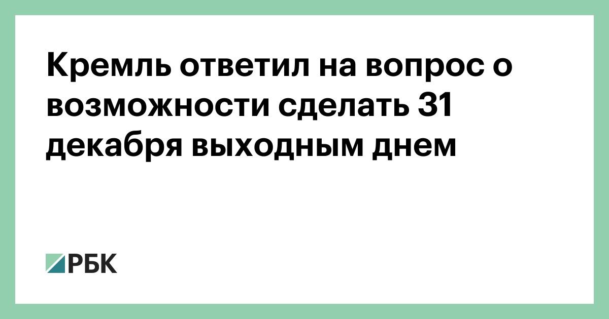 Кремль ответил на вопрос о возможности сделать 31 декабря выходным днем