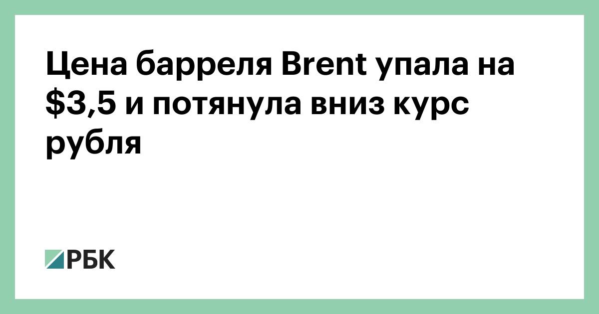 Цена барреля Brent упала на $3,5 и потянула вниз курс рубля :: Экономика :: РБК - ElkNews.ru