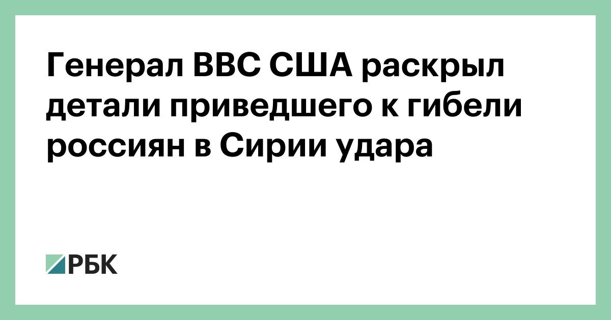 Генерал ВВС США раскрыл детали приведшего к гибели россиян в Сирии удара :: Политика :: РБК - ElkNews.ru