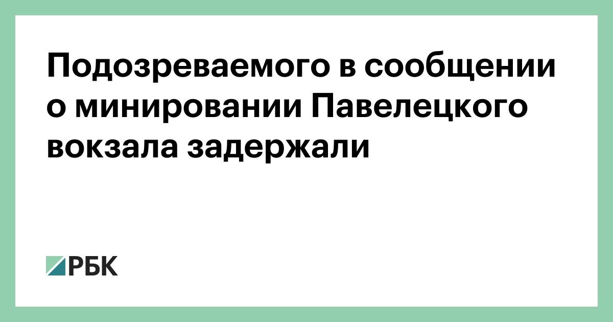 Подозреваемого в сообщении о минировании Павелецкого вокзала задержали