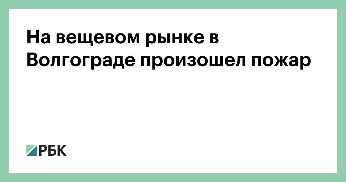 На вещевом рынке в Волгограде произошел пожар :: Общество :: РБК