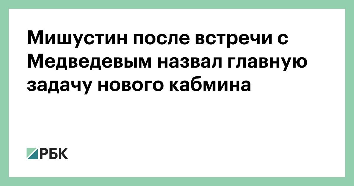 Мишустин после встречи с Медведевым назвал главную задачу нового кабмина