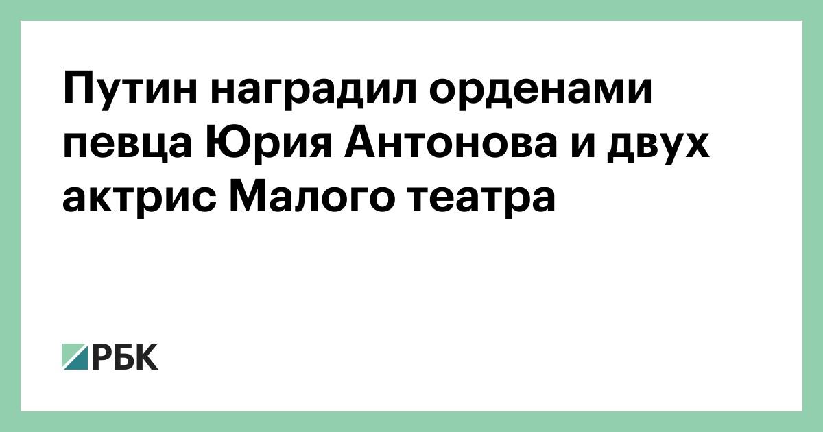 Путин наградил орденами певца Юрия Антонова и двух актрис Малого театра