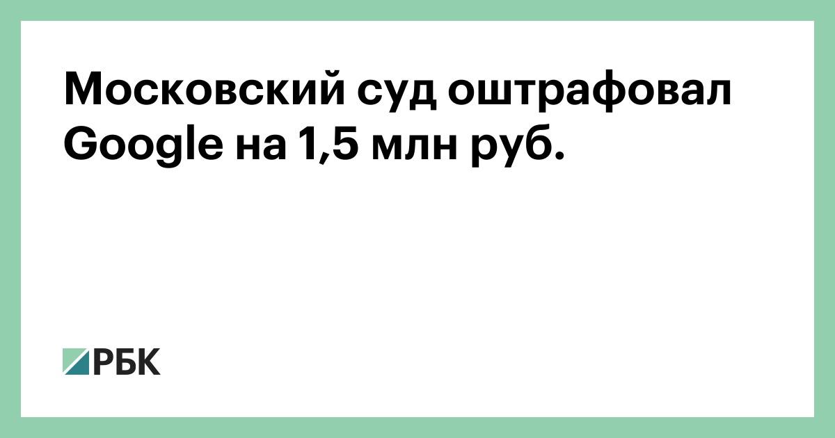 Московский суд оштрафовал Google на 1,5 млн руб.
