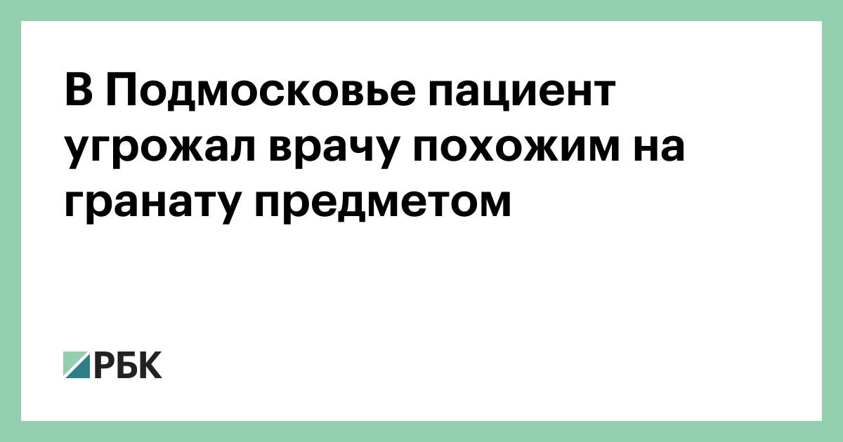 В Подмосковье пациент угрожал врачу похожим на гранату предметом