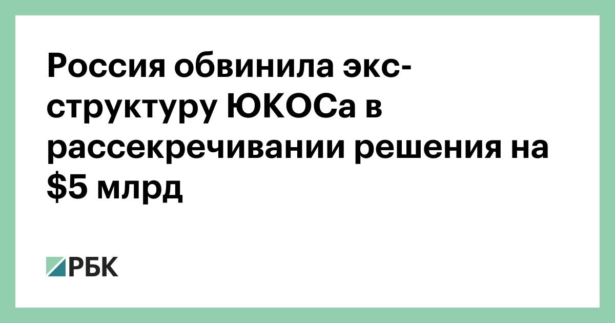 Россия обвинила экс-структуру ЮКОСа в рассекречивании решения на $5 млрд