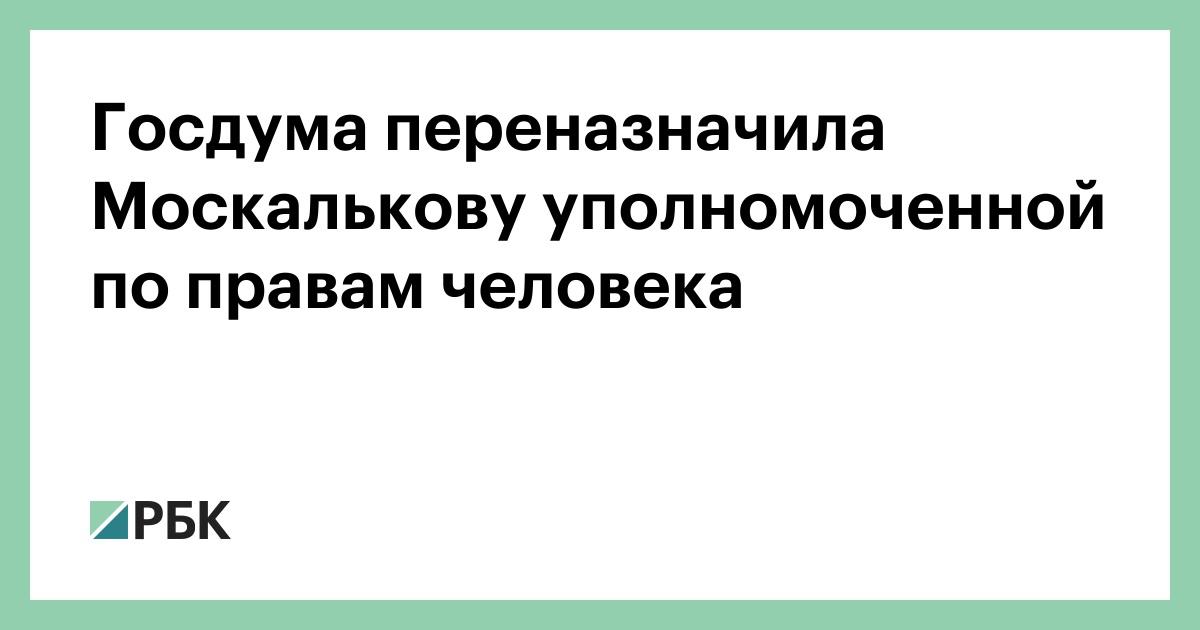 Госдума переназначить Москальковой уполномоченного по правам человека :: Политика :: РБК