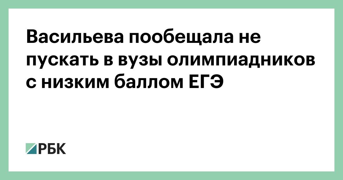 Васильева пообещала не пускать в вузы олимпиадников с низким баллом ЕГЭ :: Общество :: РБК - ElkNews.ru