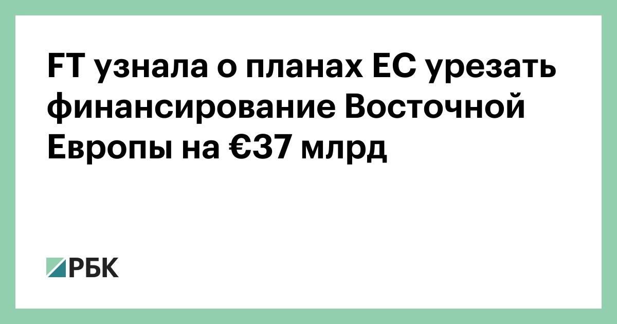 FT узнала о планах ЕС урезать финансирование Восточной Европы на €37 млрд