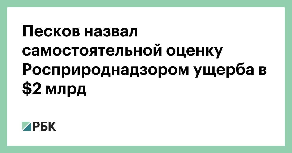 Песков назвал самостоятельной оценку Росприроднадзором ущерба в $2 млр