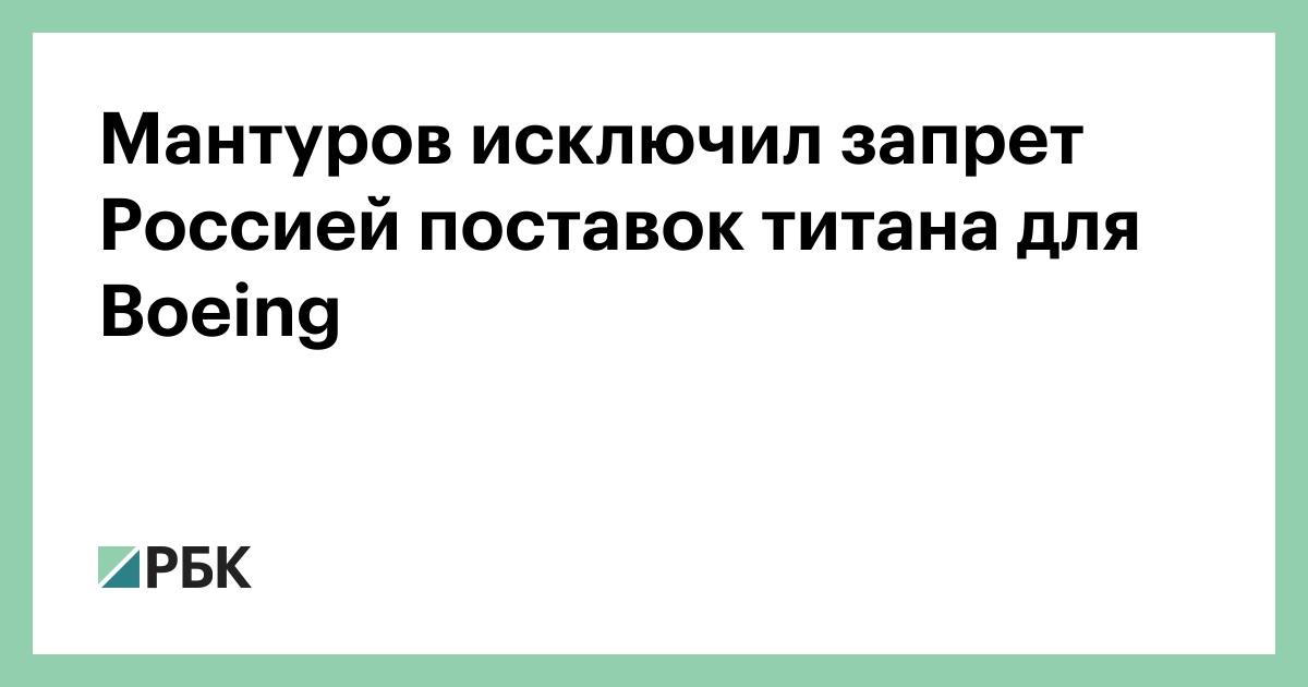 Мантуров исключил запрет Россией поставок титана для Boeing