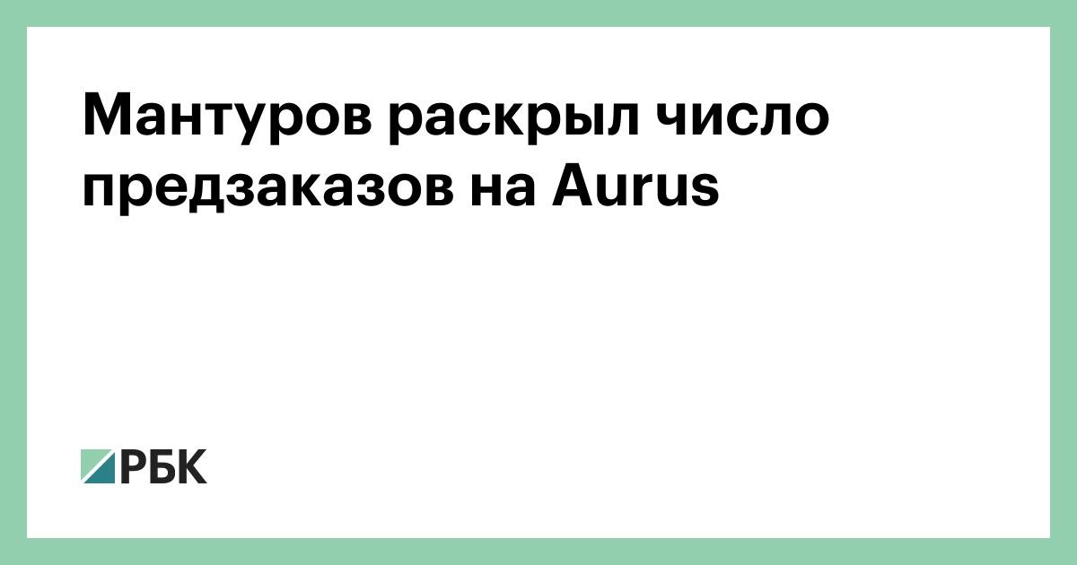 Мантуров раскрыл число предзаказов на Aurus