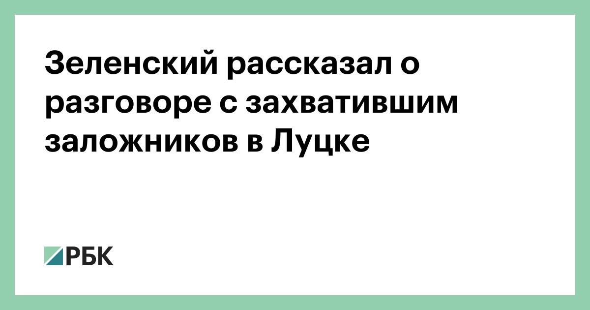 Зеленский рассказал о разговоре с захватившим заложников в Луцке
