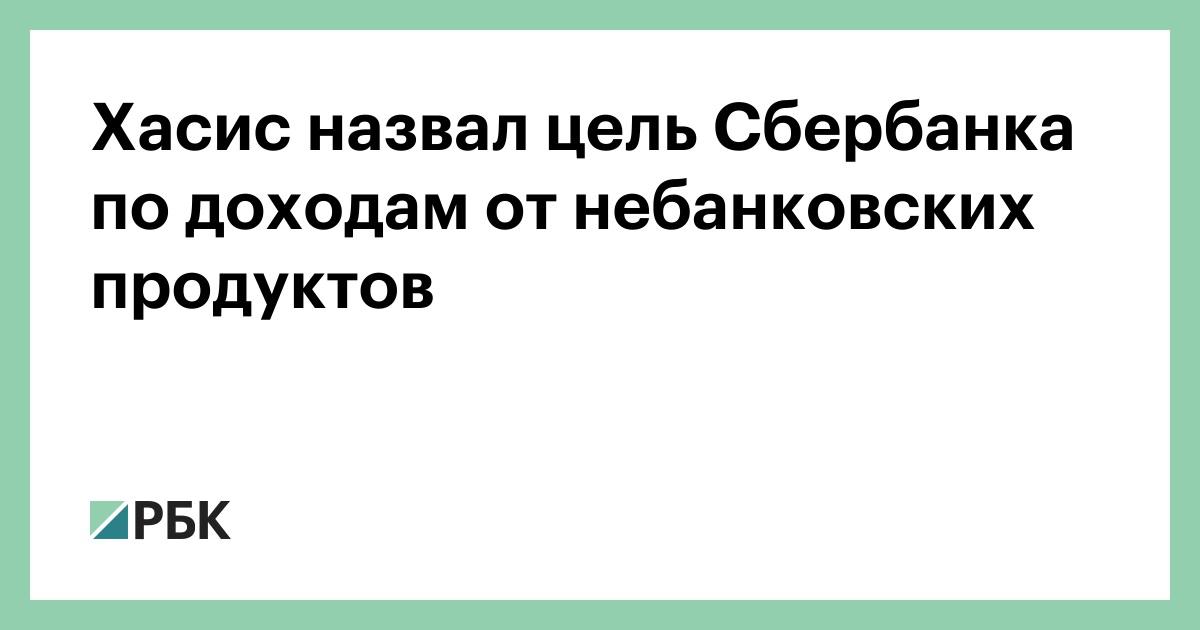 Хасис назвал цель Сбербанка по доходам от небанковских продуктов