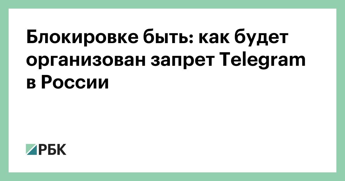 Блокировке быть: как будет организован запрет Telegram в России