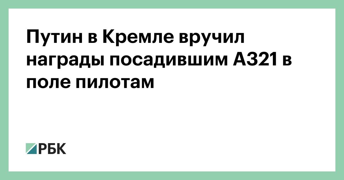 Путин в Кремле вручил награды посадившим А321 в поле пилотам