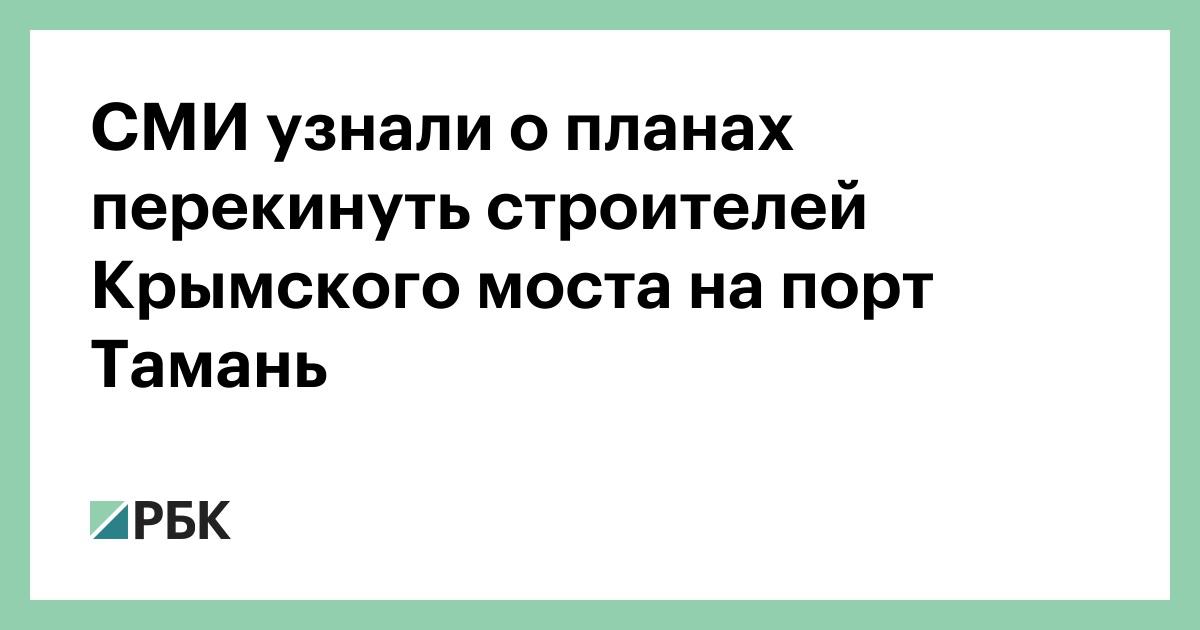 СМИ узнали о планах перекинуть строителей Крымского моста на порт Тамань